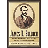 James D. Bulloch: Secret Agent and Mastermind of the Confederate Navyby Walter E. Wilson