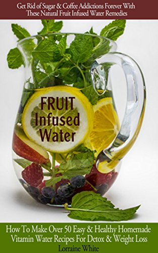 Fruit Infused Water :How To Make Over 50 Easy & Healthy Homemade Vitamin Water Recipes For Detox, Weight Loss & Health Benefits Book: Get Rid of Sugar & Coffee Addictions Forever! by Fruit Infused Water