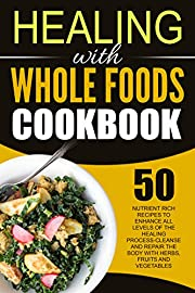 Healing With Whole Foods Cookbook: 50 Nutrient Rich Recipes To Enhance All Levels Of The Healing Process-Cleanse And Repair The Body With Herbs, Fruits and Vegetables