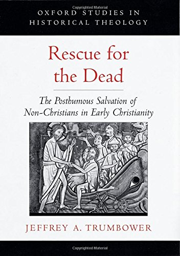 Rescue for the Dead: The Posthumous Salvation of Non-Christians in Early Christianity (Oxford Studies in Historical Theo