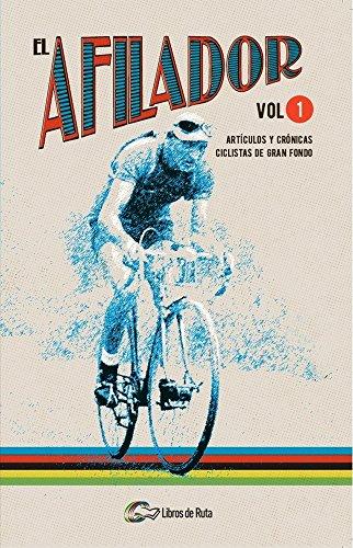 El Afilador. Volumen 1: Artículos y crónicas ciclistas de gran fondo