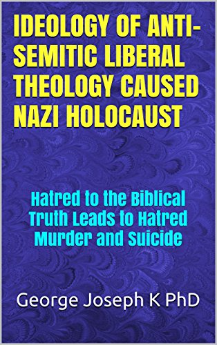 IDEOLOGY OF ANTI-SEMITIC LIBERAL THEOLOGY  CAUSED NAZI HOLOCAUST: Hatred to the Biblical Truth Leads to Hatred Murder and Suicide PDF