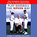 Play Baseball the Ripken Way: The Complete Guide to the Fundamentals (       UNABRIDGED) by Cal Ripken Narrated by Pat Young