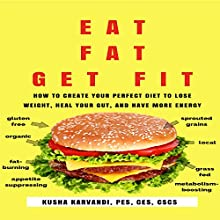 Eat Fat, Get Fit: How to Create Your Perfect Diet to Lose Weight, Heal Your Gut, and Have More Energy Audiobook by Kusha Karvandi Narrated by Greg Zarcone