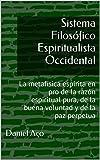 Sistema Filosófico Espiritualista Occidental: La metafísica espírita en pro de la razón espiritual pura, de la buena voluntad y de la paz perpetua (Spanish Edition)