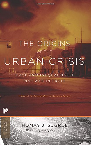 The Origins of the Urban Crisis: Race and Inequality in Postwar Detroit (Princeton Classics)