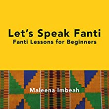 Let's Speak Fanti: Fanti Lessons for Beginners [Akan Edition] Audiobook by Dr. Maleena Imbeah Narrated by Maleena Imbeah
