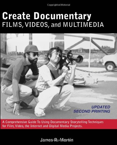 Create Documentary Films, Videos, and Multimedia: A Comprehensive Guide to Using Documentary Storytelling Techniques for