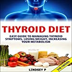 Thyroid Diet 2nd Edition: Easy Guide to Managing Thyroid Symptoms, Losing Weight, Increasing Your Metabolism | Lindsey P.
