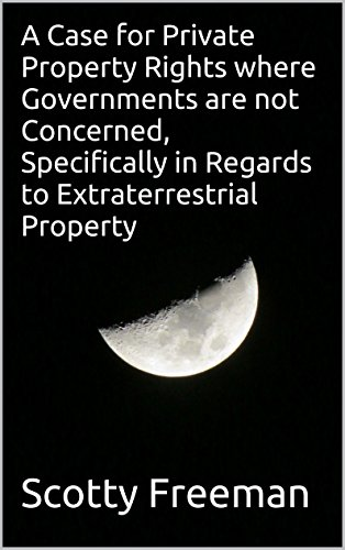 Scotty Freeman - A Case for Private Property Rights where Governments are not Concerned, Specifically in Regards to Extraterrestrial Property