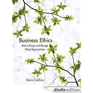 Business Ethics: How to Design and Manage Ethical Organizations Denis Collins