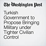 Turkish Government to Propose Bringing Military under Tighter Civilian Control | Thomas Gibbons-Neff,Souad Mekhennet