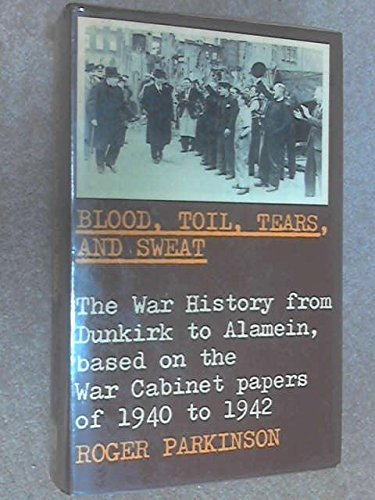 Blood, Toil, Tears and Sweat: War History from Dunkirk to Alamein, Based on War Cabinet Papers of 1940-42