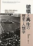 破壊と再生の歴史・人類学―自然・災害・戦争の記憶から学ぶ
