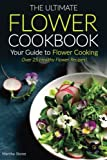 The Ultimate Flower Cookbook, Your Guide to Flower Cooking: Over 25 Healthy Flower Recipes!