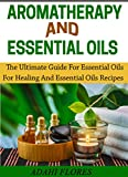 AROMATHERAPY AND ESSENTIAL OILS: The Ultimate Guide To Essential Oils For Healing and Essential Oils Recipes (essential oils for beginners, essential oils ... books, essential oils and aromatherapy.)