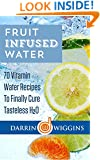 Fruit Infused Water: 70 Vitamin Water Recipes To Finally Cure Tasteless H2O (Health Wealth & Happiness Book 13)