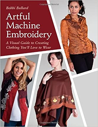 Artful Machine Embroidery: A Visual Guide to Creating Clothing You'll Love to Wear with Bonus CD