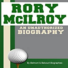 Rory McIlroy: An Unauthorized Biography (       UNABRIDGED) by Belmont and Belcourt Biographies Narrated by Mark Holcomb