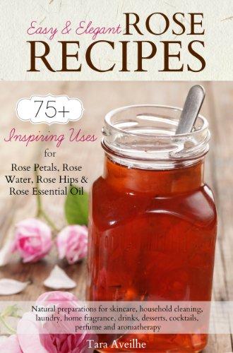 Easy & Elegant Rose Recipes: 75+ Inspiring Uses For Rose Petals, Rose Water, Rose Hips & Rose Essential Oil