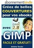 Cr�ez de belles couvertures pour vos ebooks avec GIMP: Facile et Gratuit (Ecrire un livre et le publier sur Amazon t. 2)