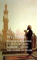 BLEEDING ARMENIA: ITS HISTORY AND HORRORS UNDER THE CURSE OF ISLAM