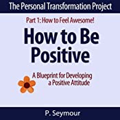 How to Be Positive: A Blueprint for Developing a Positive Attitude: The Personal Transformation Project: Part 1 How to Feel Awesome! | P. Seymour