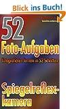 52 Foto-Aufgaben: Fotografieren lernen in 52 Schritten: Spiegelreflexkamera (52 Foto-Aufgaben - fotografieren lernen)