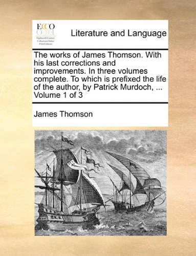 The works of James Thomson. With his last corrections and improvements. In three volumes complete. To which is prefixed the life of the author, by Patrick Murdoch, ...  Volume 1 of 3