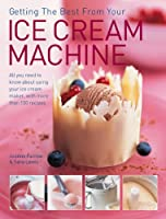 Getting the Best from Your Ice Cream Machine: All You Need to Know About Using Your Ice Cream Maker, With More Than 150 Recipes