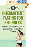 Fasting: Intermittent Fasting For Beginners: A Simple And Healthy Guide To Losing Weight Fast And Feel Amazing (Intermittent Fasting and Weight Loss)