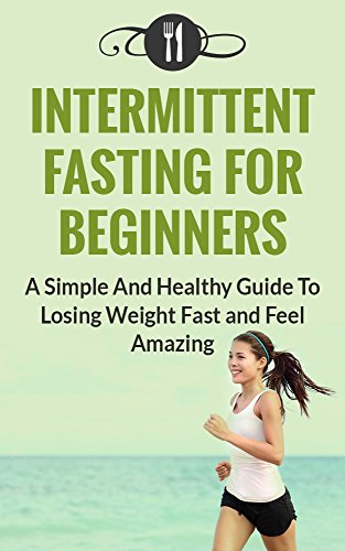 Fasting: Intermittent Fasting For Beginners: A Simple And Healthy Guide To Losing Weight Fast And Feel Amazing (Intermittent Fasting and Weight Loss) by Karen Green