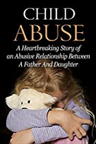 Child Abuse: Emotional Abuse: Heartbreaking Child Abuse Story (neglect Suicidal Dysfunctional Relationships) (biographies And Memoirs Child Abuse Family Life)