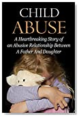 Child Abuse (FREE Bonus Book Included): A Heartbreaking Story of an Abusive Relationship Between A Father And Daughter (Child Abuse True Stories, Child Abuse And Neglect, Child Abuse Books)