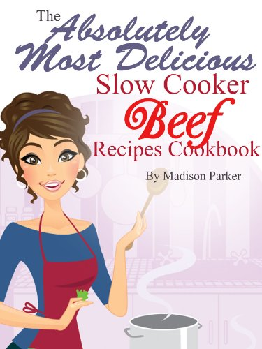 Madison Parker - The Absolutely Most Delicious Slow Cooker Beef Recipes Cookbook (English Edition)