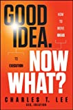 Good Idea. Now What: How to Move Ideas to Execution