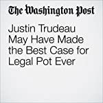 Justin Trudeau May Have Made the Best Case for Legal Pot Ever | Christopher Ingraham