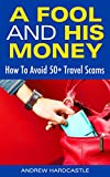 A Fool And His Money: How To Avoid 50+ Travel Scams