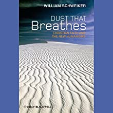 Dust that Breathes: Christian Faith and the New Humanisms Audiobook by William Schweiker Narrated by Tom Parks