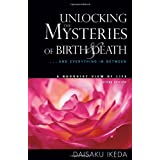 Unlocking the Mysteries of Birth & Death: . . . And Everything in Between, A Buddhist View Life ~ Daisaku Ikeda