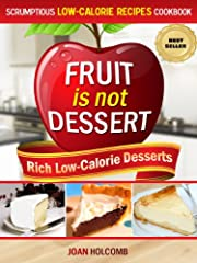 Fruit Is Not Dessert: Rich Low-Calorie Desserts (Scrumptious Low-Calorie Recipes Cookbook)