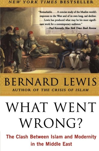 What Went Wrong?: The Clash Between Islam and Modernity...