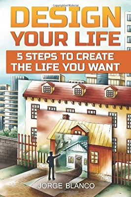 Design Your Life: 5 Steps To Create The Life You Want