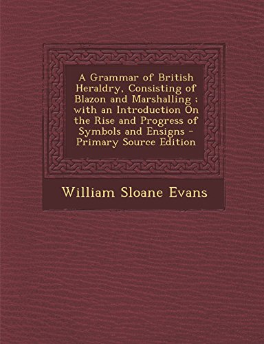 A Grammar of British Heraldry, Consisting of Blazon and Marshalling ; with an Introduction On the Rise and Progress of Symbols and Ensigns