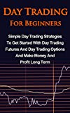 img - for Day Trading For Beginners: Simple Day Trading Strategies To Get Started With Day Trading Futures And Day Trading Options And Make Money And Profit Long Term book / textbook / text book