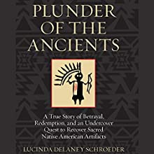 Plunder of the Ancients: A True Story of Betrayal, Redemption, and an Undercover Quest to Recover Sacred Native American Artifacts (       UNABRIDGED) by Lucinda Delaney Schroeder Narrated by Susan Larkin