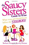 img - for The Saucy Sisters Guide to Wine - What Every Girl Should Know Before She Unscrews by Nowak, Barbara Wichman, Pittman, Beverly Wichman (2011) Paperback book / textbook / text book