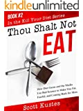 Thou Shalt Not Eat: How Diet Gurus and the Media Use Bad Science to Make You Fat, Fearful, and Coming Back for More (Kill Your Diet Book 2)