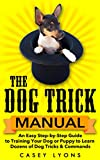 The Dog Trick Manual:  An Easy Step-by-Step Guide to Training Your Dog or Puppy to Learn Dozens of Dog Tricks & Commands
