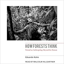How Forests Think: Toward an Anthropology Beyond the Human Audiobook by Eduardo Kohn Narrated by Malcolm Hillgartner